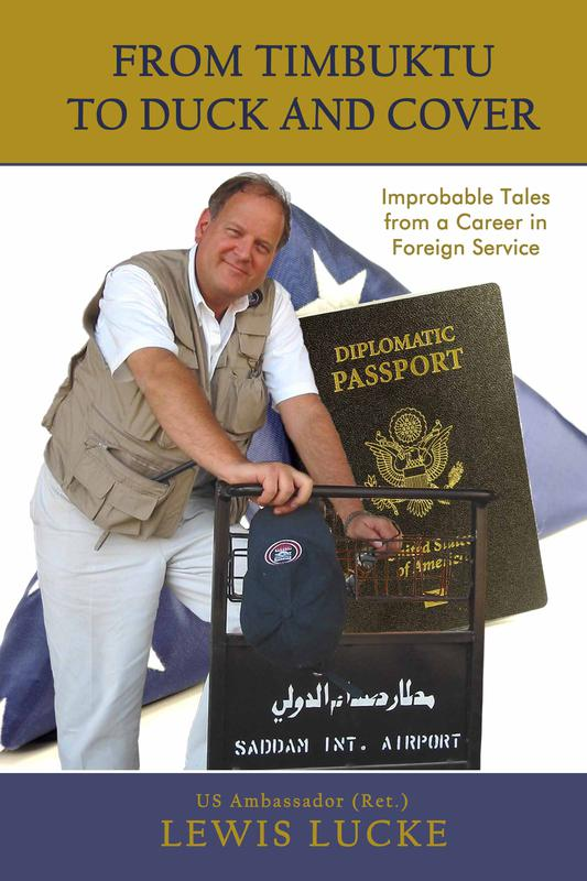 From Timbuktu to Duck and Cover: Improbable Tales from a Career in Foreign Service by US Ambassador (Ret.) Lewis Lucke