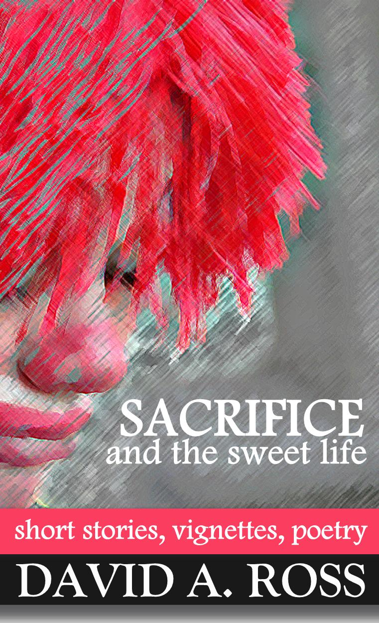 Sacrifice and the Sweet Life: Short Stories, Vignettes and Poetry by David A. Ross