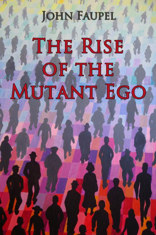The Rise of the Mutant Ego by John Faupel