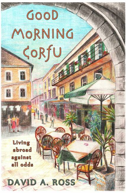 Good Morning Corfu: Living Abroad Against All Odds by David A. Ross